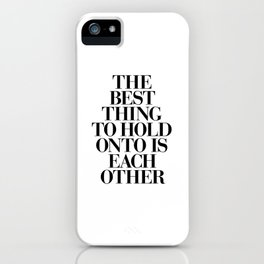 The Best Thing to Hold Onto is Each Other black and white gift for her girlfriend typography iPhone Case