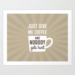 Just Give Me Coffee Art Print