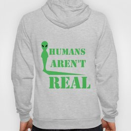 Alien Humans Aren't Real Funny Birthday Gift Hoody