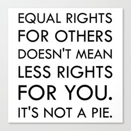 Equal Right for Others Doesn't Mean Less Rights for You. It's Not a Pie Canvas Print