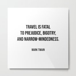 Travel quotes - Travel is fatal to prejudice, bigotry, and narrow-mindedness - Mark Twain Metal Print