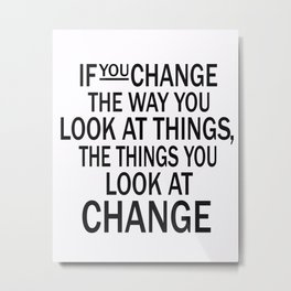 If you change the way you look at things, the things you look at change Metal Print