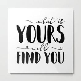 What Is Yours Will Find You Metal Print