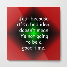 Bad Idea, Good Time Metal Print