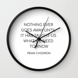 NOTHING EVER GOES AWAY UNTIL IT HAS TAUGHT US WHAT WE NEED TO KNOW Wall Clock