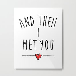 AND THEN I MET YOU LOVE LETTERING ART Metal Print