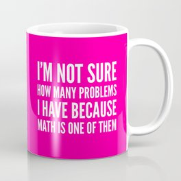 I'M NOT SURE HOW MANY PROBLEMS I HAVE BECAUSE MATH IS ONE OF THEM (Pink) Coffee Mug