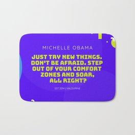 Michelle Obama Quote |Just try new things. Don't be afraid. Step out of your comfort zones and soar Bath Mat