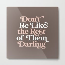 Don't Be Like The Rest of Them Darling Metal Print
