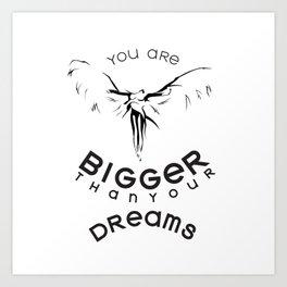 BIGGER THAN YOUR DREAM Art Print