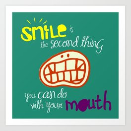 SMILE IS THE SECOND THING YOU CAN DO WITH YOUR MOUTH Art Print