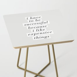 I Have to Be Successful Because I Like Expensive Things monochrome typography home wall decor Side Table