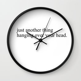 just another thing hanging over your head Wall Clock