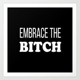 Embrace The Bi*ch - funny profanity black and white Art Print