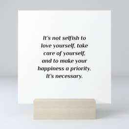 It's not selfish to love yourself, take care of yourself, and to make your happiness a priority. It' Mini Art Print