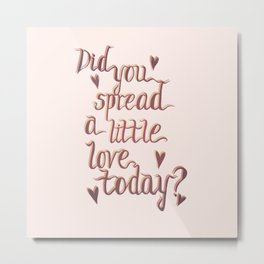 Did you spread a little love today? Metal Print