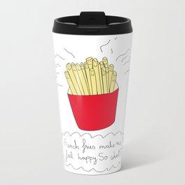 French fries make me feel happy. So what? Metal Travel Mug