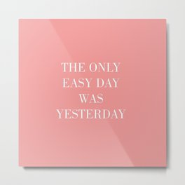 The Only Easy Day Was Yesterday Metal Print