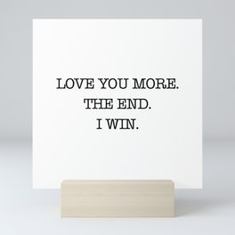 Love you more. The end. I win. Mini Art Print