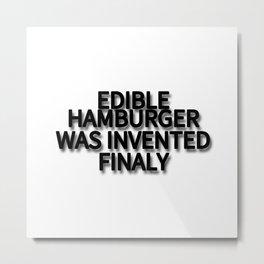 EDIBLE HAMBURGER WAS INVENTED FINALY Metal Print