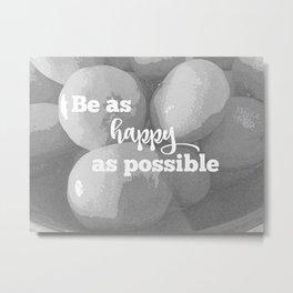 Be as Happy as Possible Metal Print