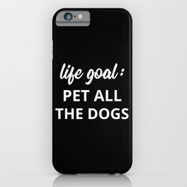 Life Goal: Pet All The Dogs iPhone Case