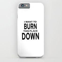 I Want To Burn This Place Down iPhone Case