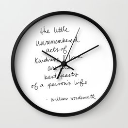 The little unremembered acts of kindness & love are the best parts of a person's life Wall Clock