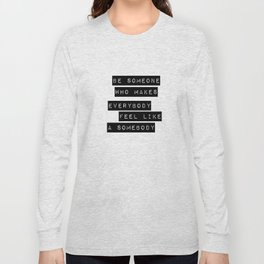 Be someone who makes everybody feel like a somebody Long Sleeve T-shirt