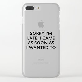 SORRY I'M LATE, I CAME AS SOON AS I WANTED TO Clear iPhone Case