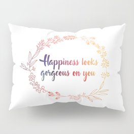Happiness looks gorgeous on you Pillow Sham