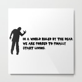 In a world ruled by the dead, we are forced to finally start living. Metal Print