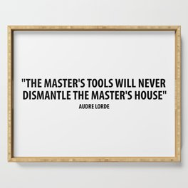 The master's tools will never dismantle the master's house. - Audre Lorde Serving Tray