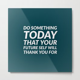 DO SOMETHING TODAY THAT YOUR FUTURE SELF WILL THANK YOU FOR Metal Print