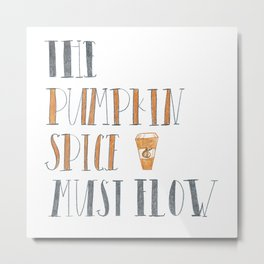 The Pumpkin Spice Must Flow Metal Print