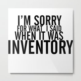 I'm Sorry For What I Said When It Was Inventory Metal Print
