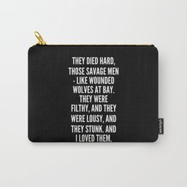 They died hard those savage men like wounded wolves at bay They were filthy and they were lousy and they stunk And I loved them Carry-All Pouch