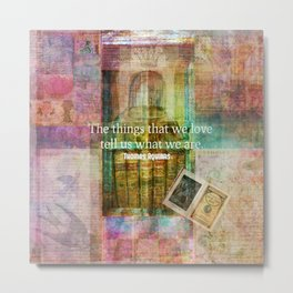 The things that we love tell us what we are. Metal Print