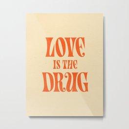 Love Is The Drug Metal Print