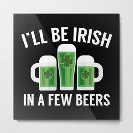 I'll Be Irish In A Few Beers Metal Print