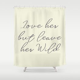 Love her, but leave her wild, handwritten Atticus poem illustration, girls book typography, women Shower Curtain