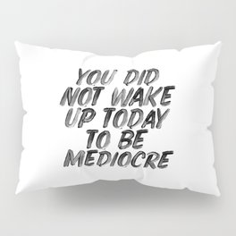 You Did Not Wake Up Today To Be Mediocre black and white typography poster for home decor bedroom Pillow Sham