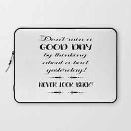 Don't ruin a good day by thinking about a bad yesterday! Never loook back! Laptop Sleeve