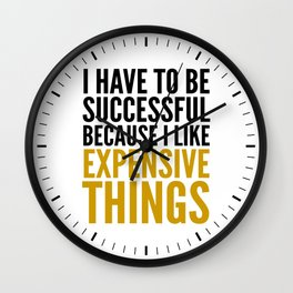 I HAVE TO BE SUCCESSFUL BECAUSE I LIKE EXPENSIVE THINGS Wall Clock