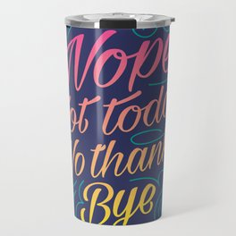 Nope, Not Today, No Thanks, Bye Travel Mug