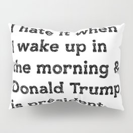 I hate it when I wake up in the morning and Donald Trump is president Pillow Sham