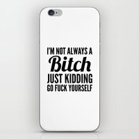 sayings iPhone & iPod Skins featuring I'M NOT ALWAYS A BITCH JUST KIDDING GO FUCK YOURSELF by CreativeAngel
