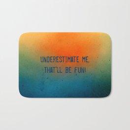 Underestimate me. That'll be fun Bath Mat