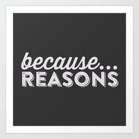 becaue...REASONS Art Print