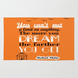 You can't put a limit on anything. The more you dream, the farther you get. - Michael Phelps Rug